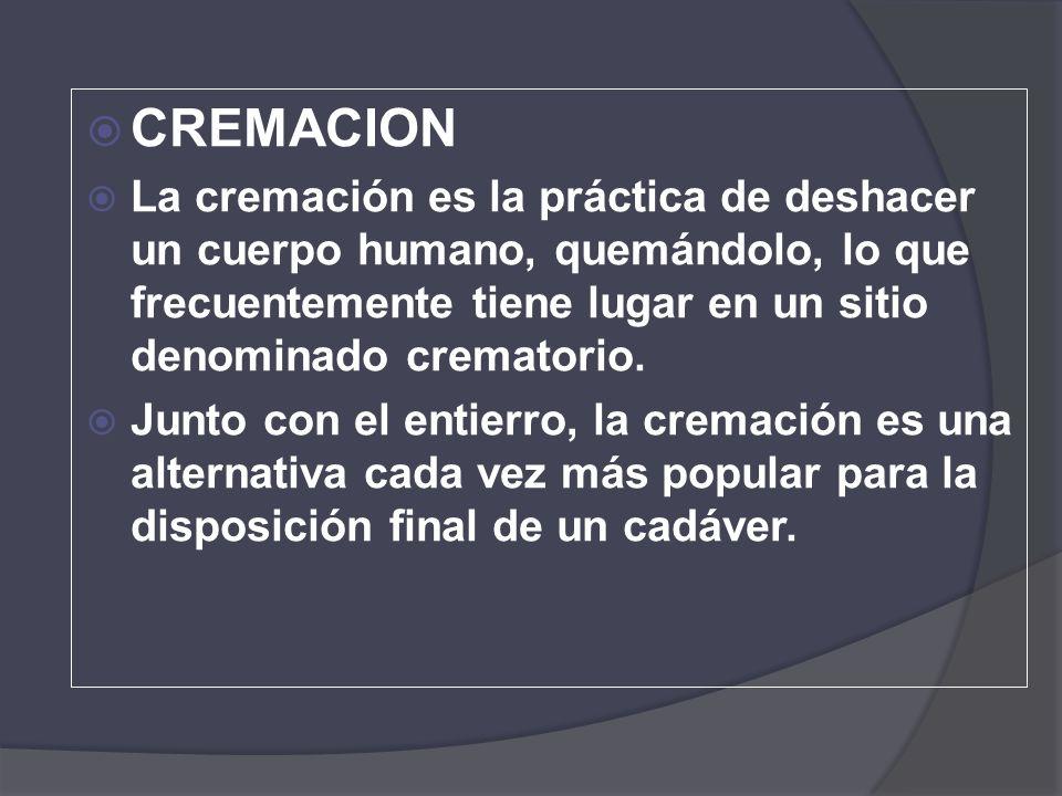 CREMACION La cremación es la práctica de deshacer un cuerpo humano, quemándolo, lo que frecuentemente tiene lugar en un sitio denominado crematorio.