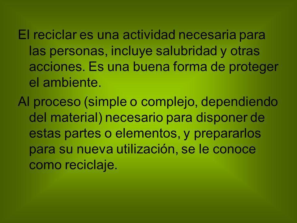 El reciclar es una actividad necesaria para las personas, incluye salubridad y otras acciones. Es una buena forma de proteger el ambiente.