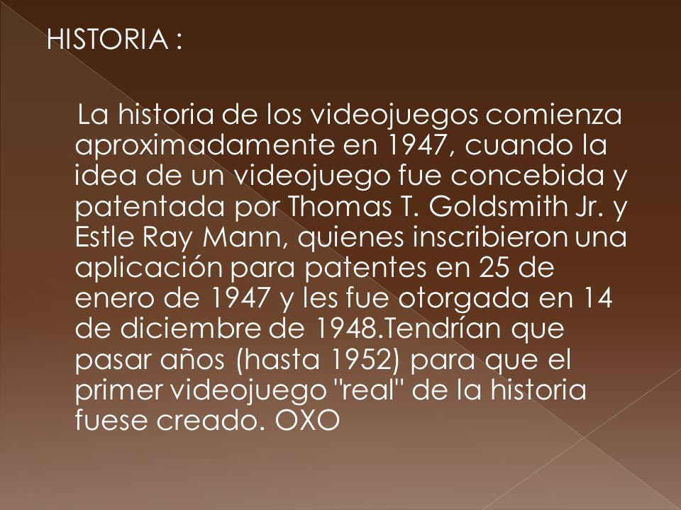 HISTORIA : La historia de los videojuegos comienza aproximadamente en 1947, cuando la idea de un videojuego fue concebida y patentada por Thomas T.