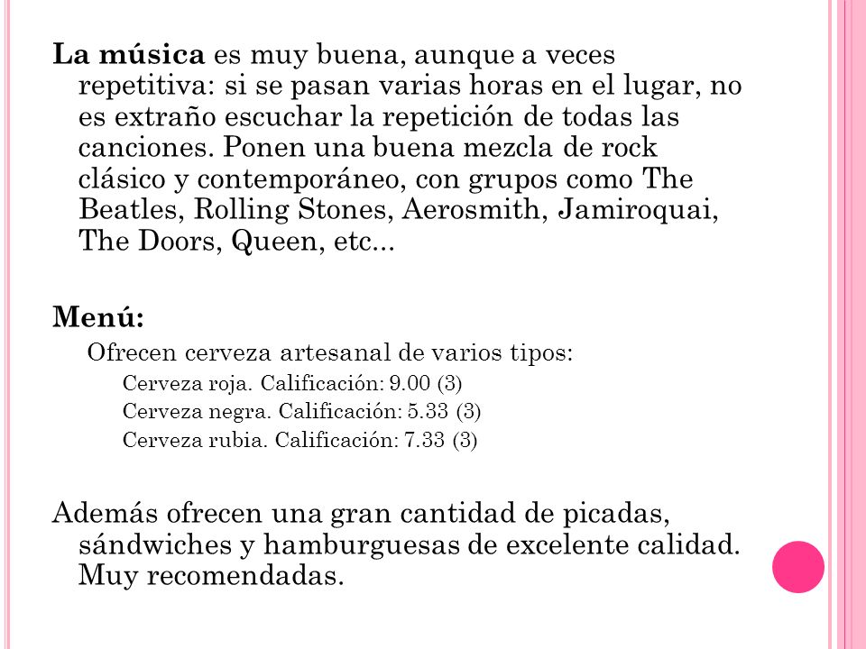 La música es muy buena, aunque a veces repetitiva: si se pasan varias horas en el lugar, no es extraño escuchar la repetición de todas las canciones. Ponen una buena mezcla de rock clásico y contemporáneo, con grupos como The Beatles, Rolling Stones, Aerosmith, Jamiroquai, The Doors, Queen, etc...