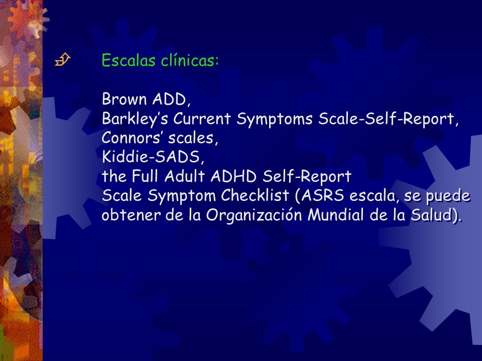  Escalas clínicas: Brown ADD, Barkley's Current Symptoms Scale-Self-Report, Connors' scales, Kiddie-SADS,