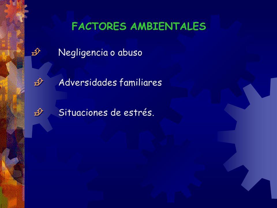 FACTORES AMBIENTALES  Negligencia o abuso  Adversidades familiares