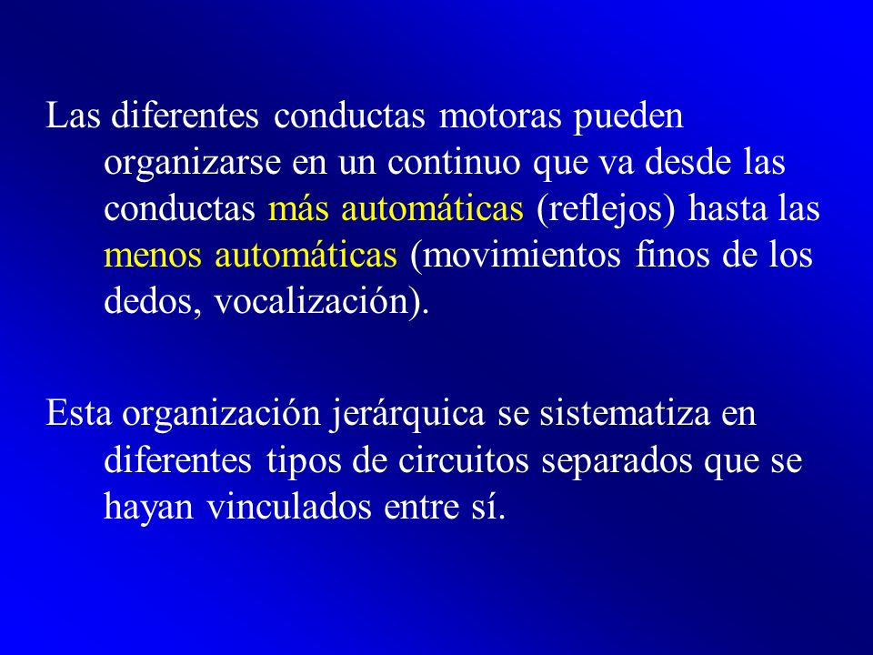 Las diferentes conductas motoras pueden organizarse en un continuo que va desde las conductas más automáticas (reflejos) hasta las menos automáticas (movimientos finos de los dedos, vocalización).