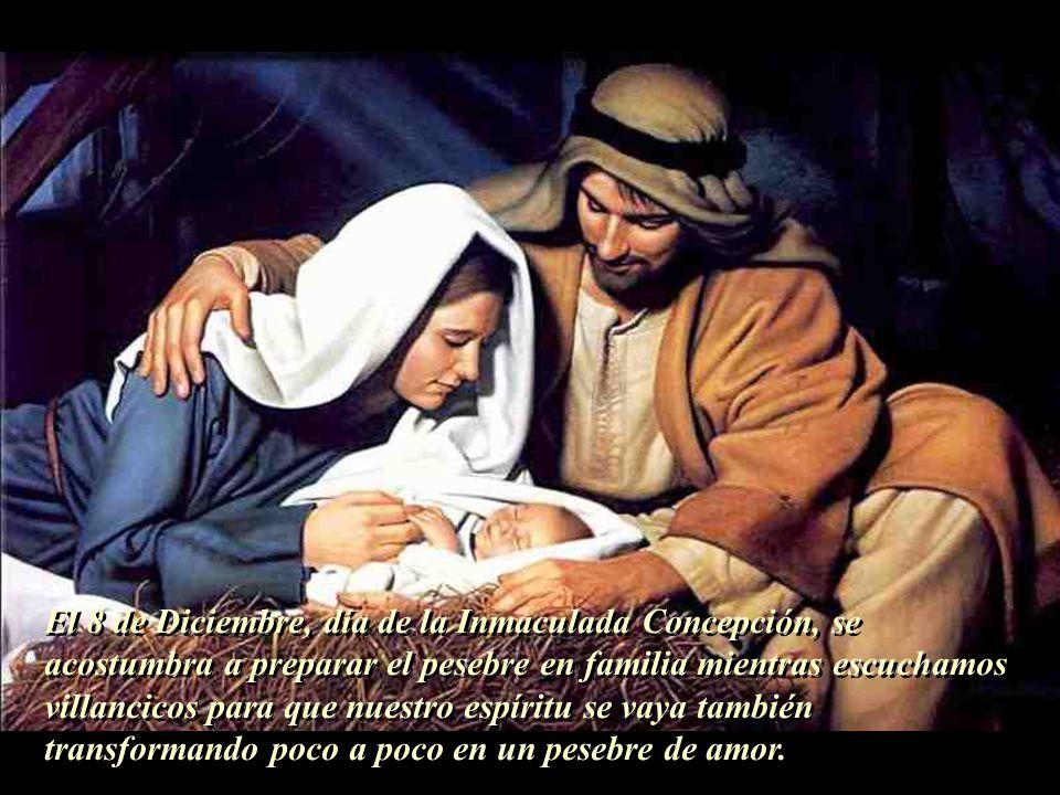 El 8 de Diciembre, día de la Inmaculada Concepción, se acostumbra a preparar el pesebre en familia mientras escuchamos villancicos para que nuestro espíritu se vaya también transformando poco a poco en un pesebre de amor.