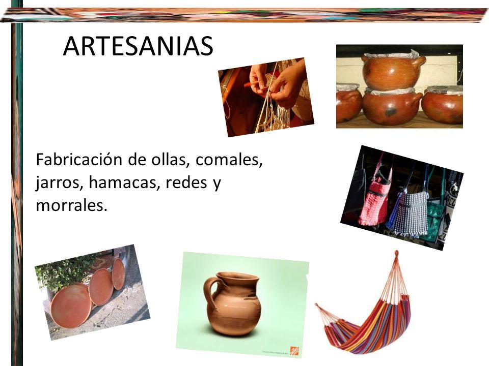 ARTESANIAS Fabricación de ollas, comales, jarros, hamacas, redes y morrales.