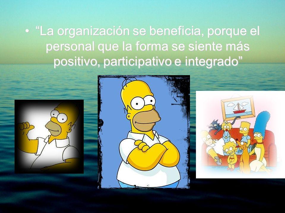 La organización se beneficia, porque el personal que la forma se siente más positivo, participativo e integrado