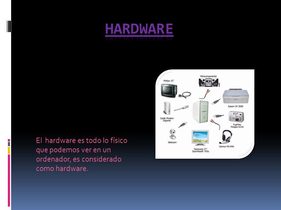 Hardware El hardware es todo lo físico que podemos ver en un ordenador, es considerado como hardware.