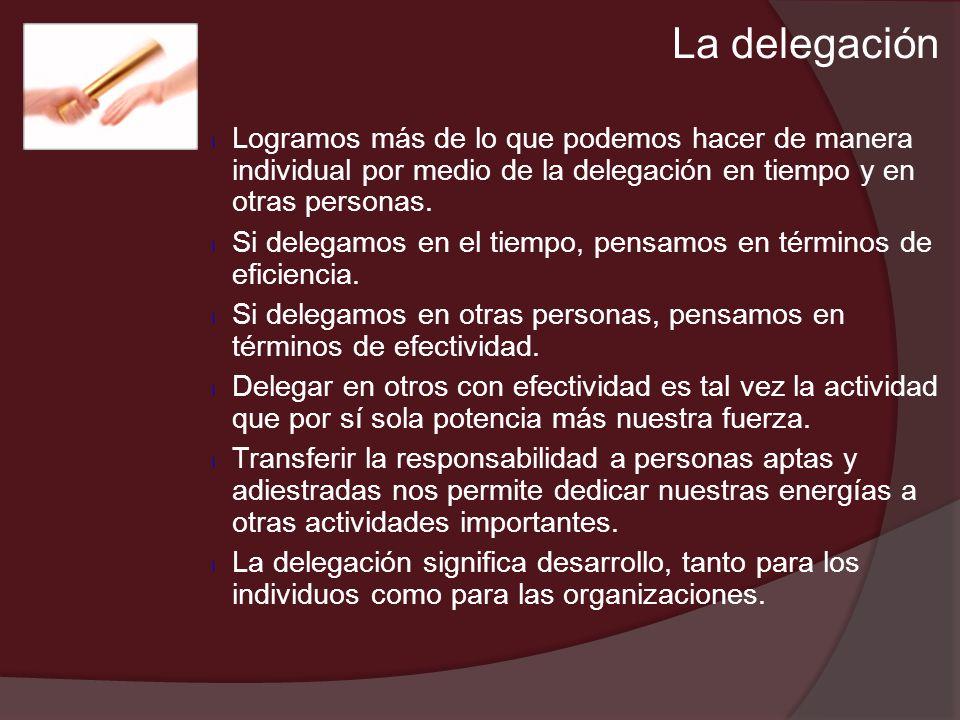 La delegación Logramos más de lo que podemos hacer de manera individual por medio de la delegación en tiempo y en otras personas.