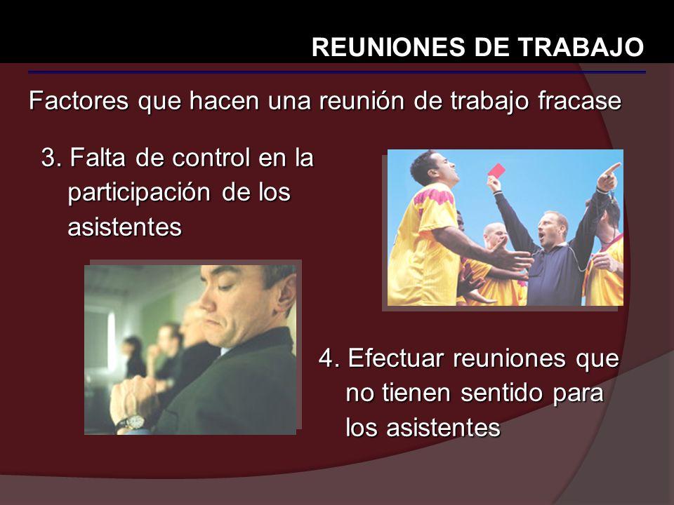 REUNIONES DE TRABAJO Factores que hacen una reunión de trabajo fracase. 3. Falta de control en la participación de los asistentes.