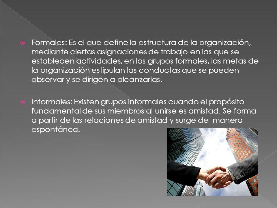 Formales: Es el que define la estructura de la organización, mediante ciertas asignaciones de trabajo en las que se establecen actividades, en los grupos formales, las metas de la organización estipulan las conductas que se pueden observar y se dirigen a alcanzarlas.