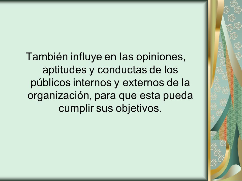 También influye en las opiniones, aptitudes y conductas de los públicos internos y externos de la organización, para que esta pueda cumplir sus objetivos.