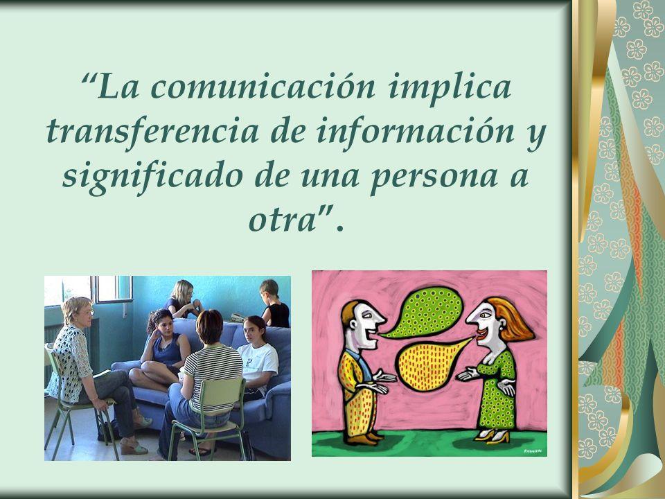La comunicación implica transferencia de información y significado de una persona a otra .