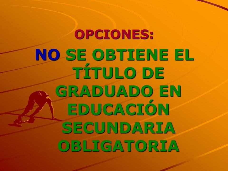 OPCIONES: NO SE OBTIENE EL TÍTULO DE GRADUADO EN EDUCACIÓN SECUNDARIA OBLIGATORIA 7