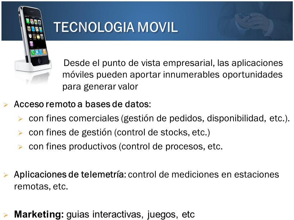 TECNOLOGIA MOVIL Desde el punto de vista empresarial, las aplicaciones móviles pueden aportar innumerables oportunidades para generar valor.