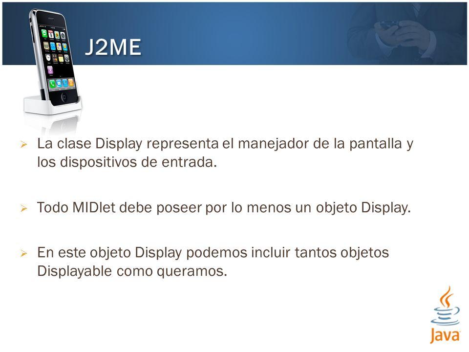 J2ME La clase Display representa el manejador de la pantalla y los dispositivos de entrada. Todo MIDlet debe poseer por lo menos un objeto Display.