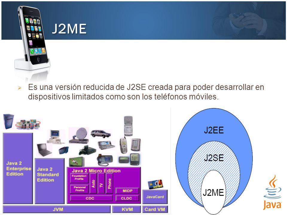 J2ME Es una versión reducida de J2SE creada para poder desarrollar en dispositivos limitados como son los teléfonos móviles.