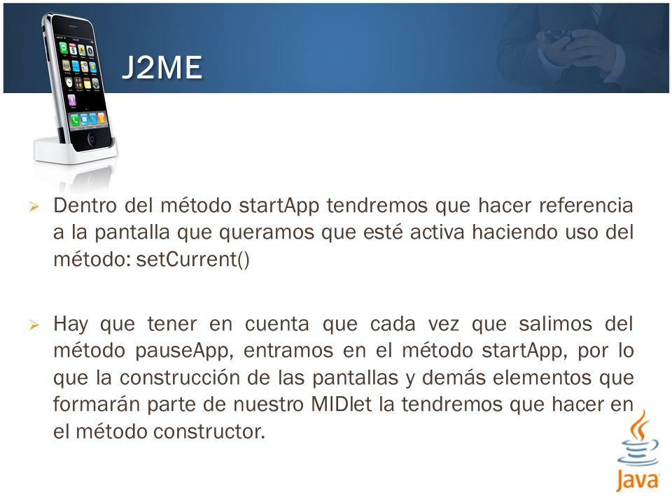 J2ME Dentro del método startApp tendremos que hacer referencia a la pantalla que queramos que esté activa haciendo uso del método: setCurrent()