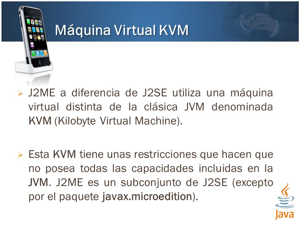 Máquina Virtual KVM J2ME a diferencia de J2SE utiliza una máquina virtual distinta de la clásica JVM denominada KVM (Kilobyte Virtual Machine).