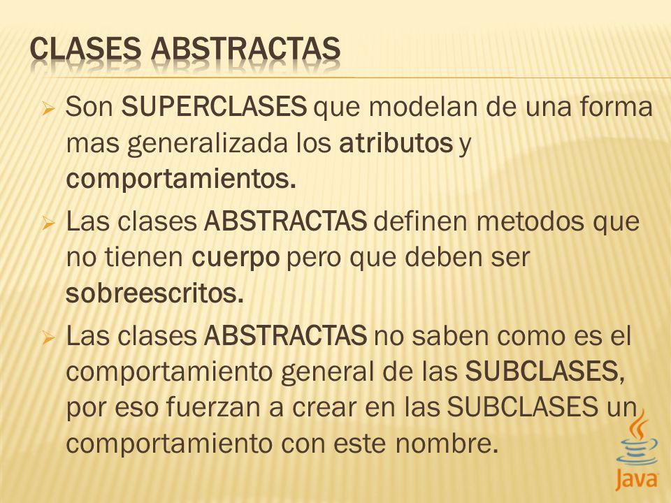 CLASES ABSTRACTAS Son SUPERCLASES que modelan de una forma mas generalizada los atributos y comportamientos.