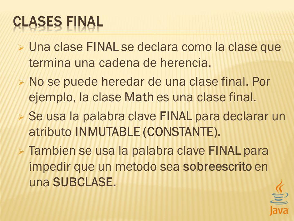 CLASES FINAL Una clase FINAL se declara como la clase que termina una cadena de herencia.
