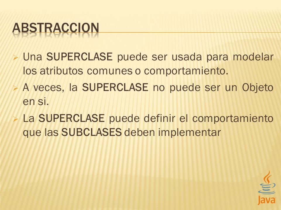 ABSTRACCION Una SUPERCLASE puede ser usada para modelar los atributos comunes o comportamiento. A veces, la SUPERCLASE no puede ser un Objeto en si.