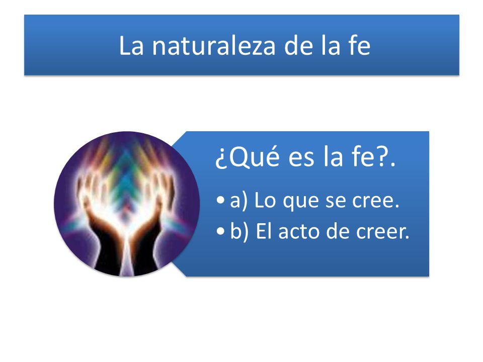 La naturaleza de la fe ¿Qué es la fe . a) Lo que se cree.