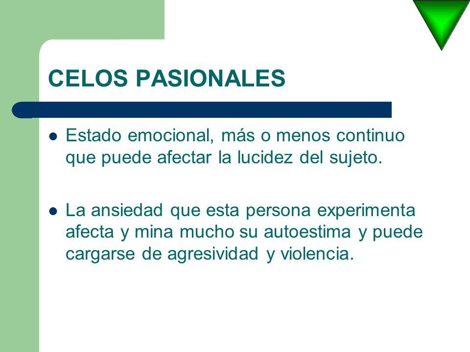 CELOS PASIONALES Estado emocional, más o menos continuo que puede afectar la lucidez del sujeto.