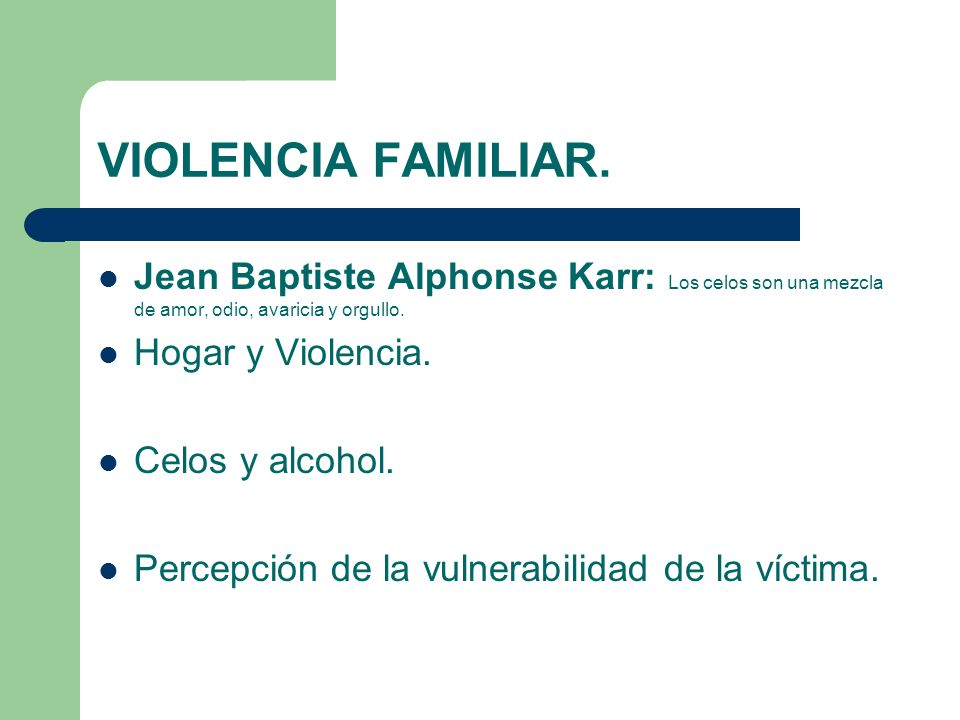 VIOLENCIA FAMILIAR. Jean Baptiste Alphonse Karr: Los celos son una mezcla de amor, odio, avaricia y orgullo.