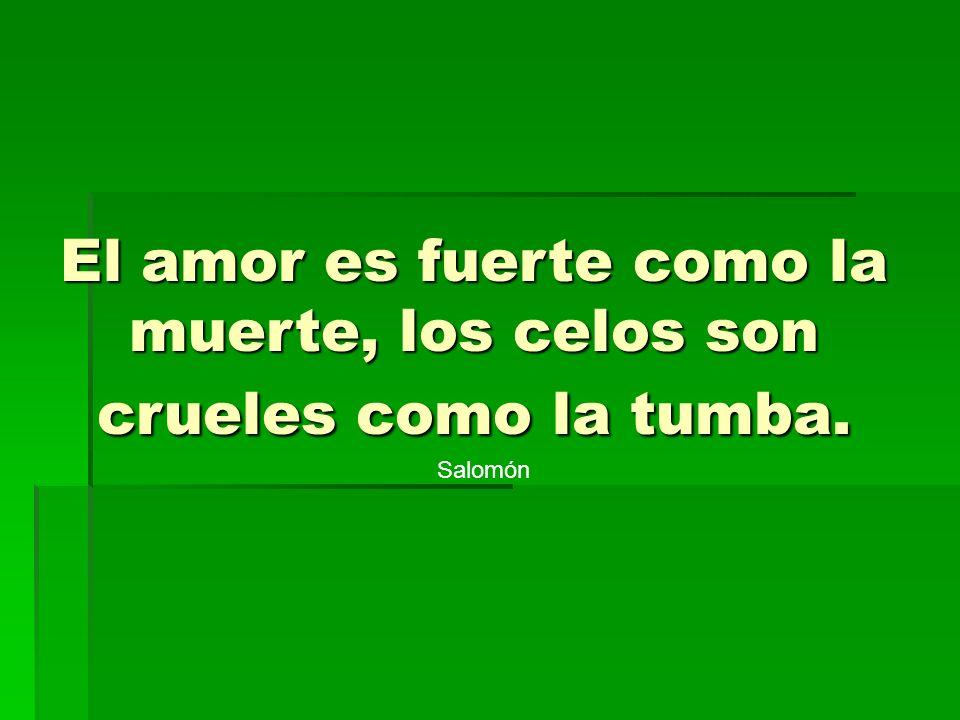 El amor es fuerte como la muerte, los celos son crueles como la tumba.