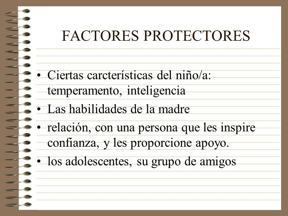 FACTORES PROTECTORES Ciertas carcterísticas del niño/a: temperamento, inteligencia. Las habilidades de la madre.
