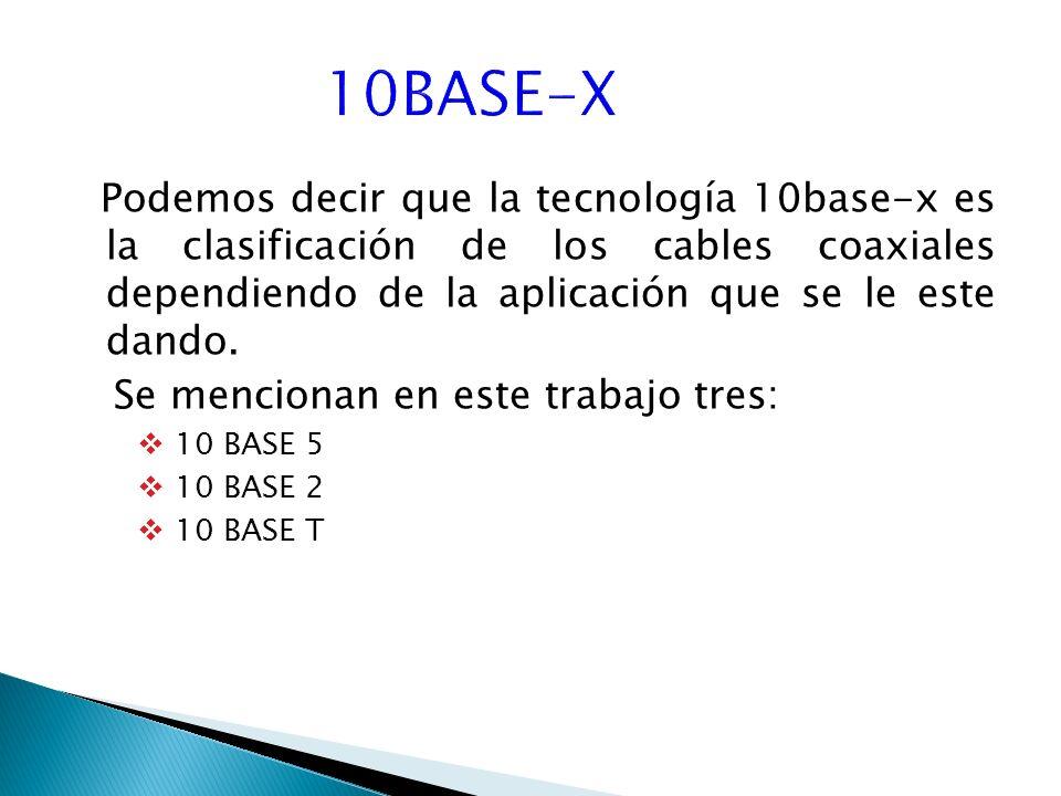 10BASE-X Podemos decir que la tecnología 10base-x es la clasificación de los cables coaxiales dependiendo de la aplicación que se le este dando.