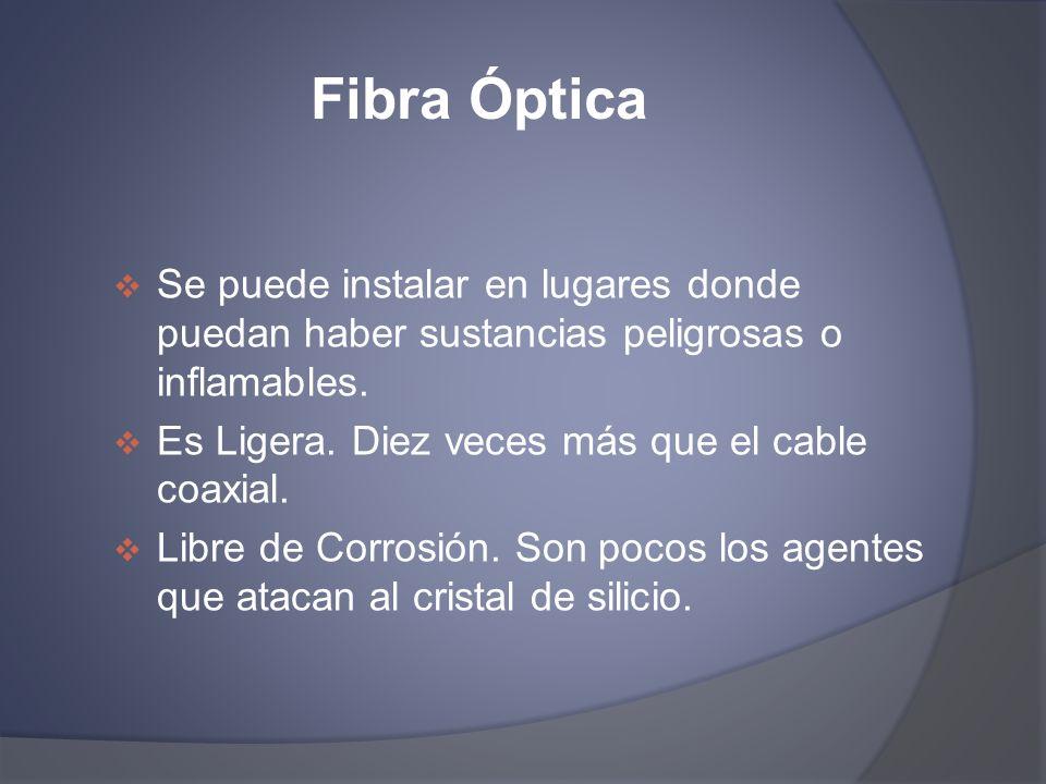 Fibra Óptica Se puede instalar en lugares donde puedan haber sustancias peligrosas o inflamables. Es Ligera. Diez veces más que el cable coaxial.