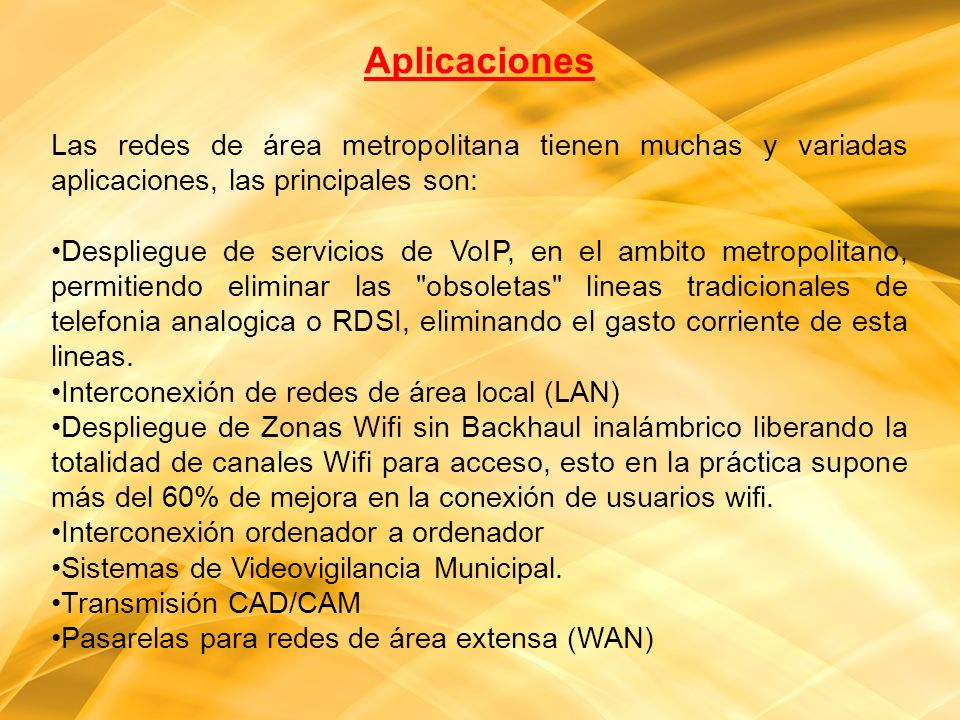 Aplicaciones Las redes de área metropolitana tienen muchas y variadas aplicaciones, las principales son:
