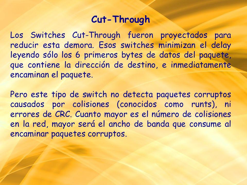 Cut-Through Los Switches Cut-Through fueron proyectados para reducir esta demora. Esos switches minimizan el delay leyendo sólo los 6 primeros bytes de datos del paquete, que contiene la dirección de destino, e inmediatamente encaminan el paquete.