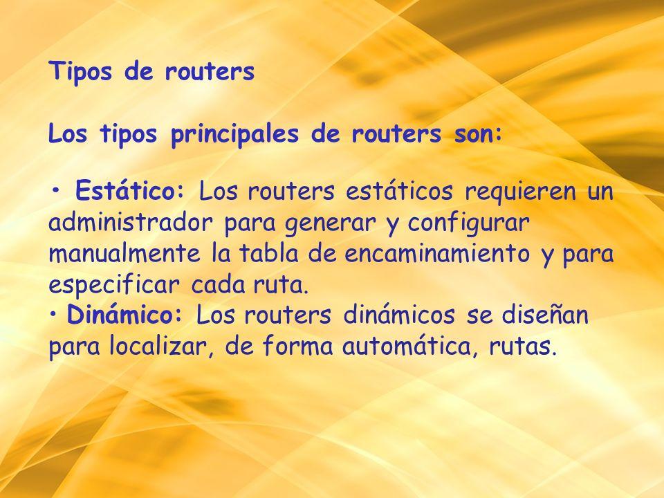 Tipos de routers Los tipos principales de routers son: • Estático: Los routers estáticos requieren un administrador para generar y configurar manualmente la tabla de encaminamiento y para especificar cada ruta.