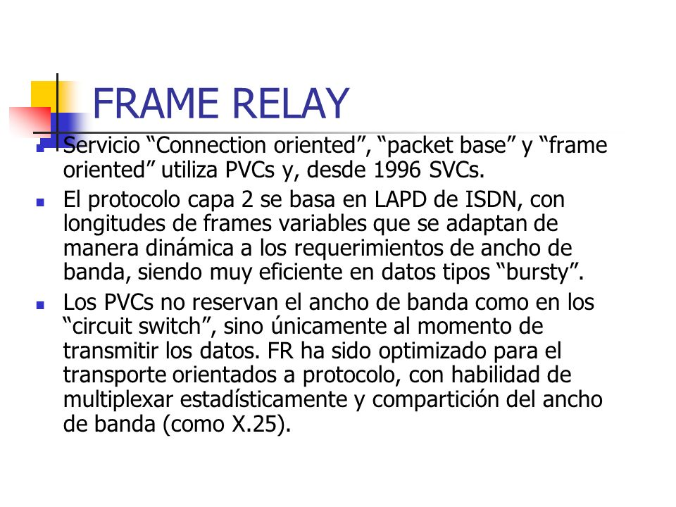 FRAME RELAY Servicio Connection oriented , packet base y frame oriented utiliza PVCs y, desde 1996 SVCs.