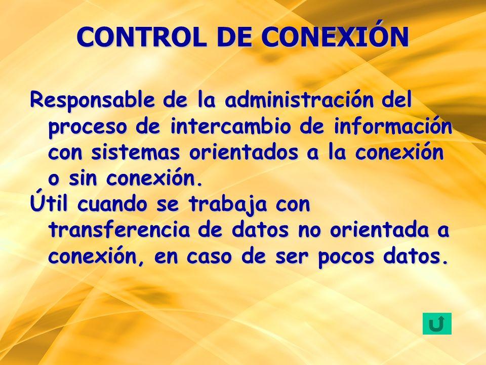 CONTROL DE CONEXIÓNResponsable de la administración del proceso de intercambio de información con sistemas orientados a la conexión o sin conexión.