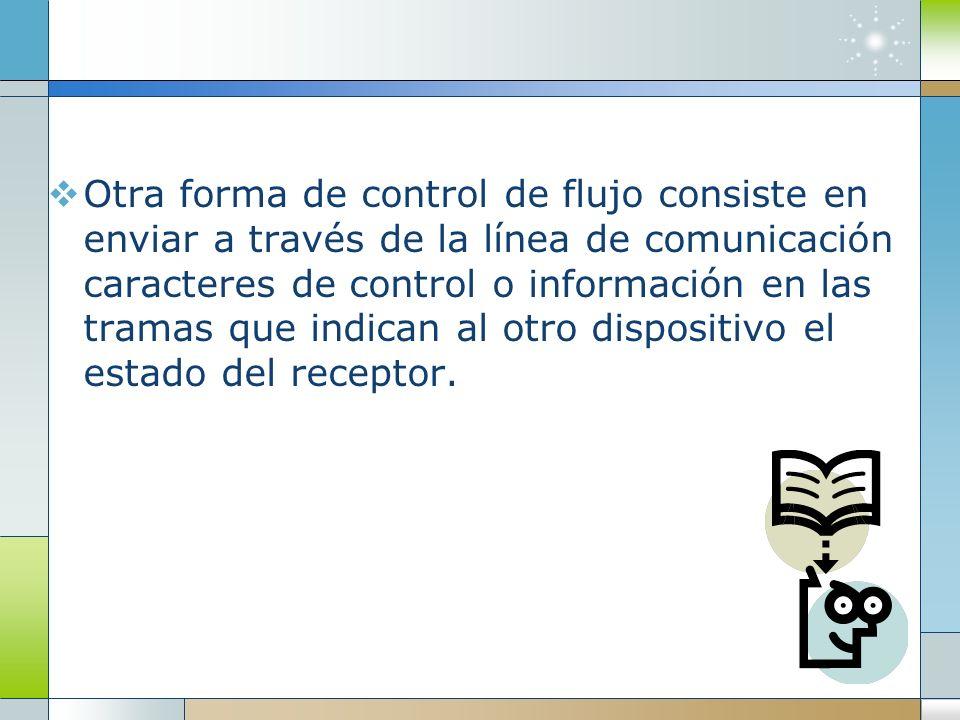 Otra forma de control de flujo consiste en enviar a través de la línea de comunicación caracteres de control o información en las tramas que indican al otro dispositivo el estado del receptor.
