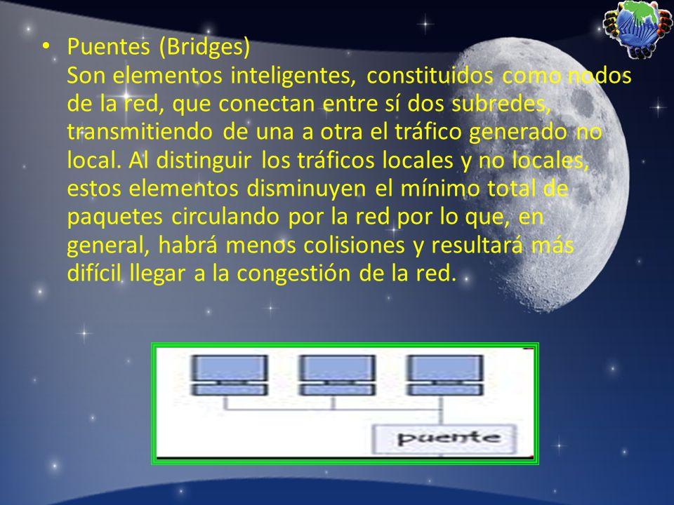 Puentes (Bridges) Son elementos inteligentes, constituidos como nodos de la red, que conectan entre sí dos subredes, transmitiendo de una a otra el tráfico generado no local.