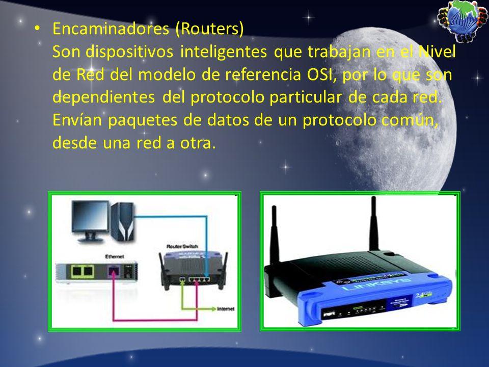 Encaminadores (Routers) Son dispositivos inteligentes que trabajan en el Nivel de Red del modelo de referencia OSI, por lo que son dependientes del protocolo particular de cada red.