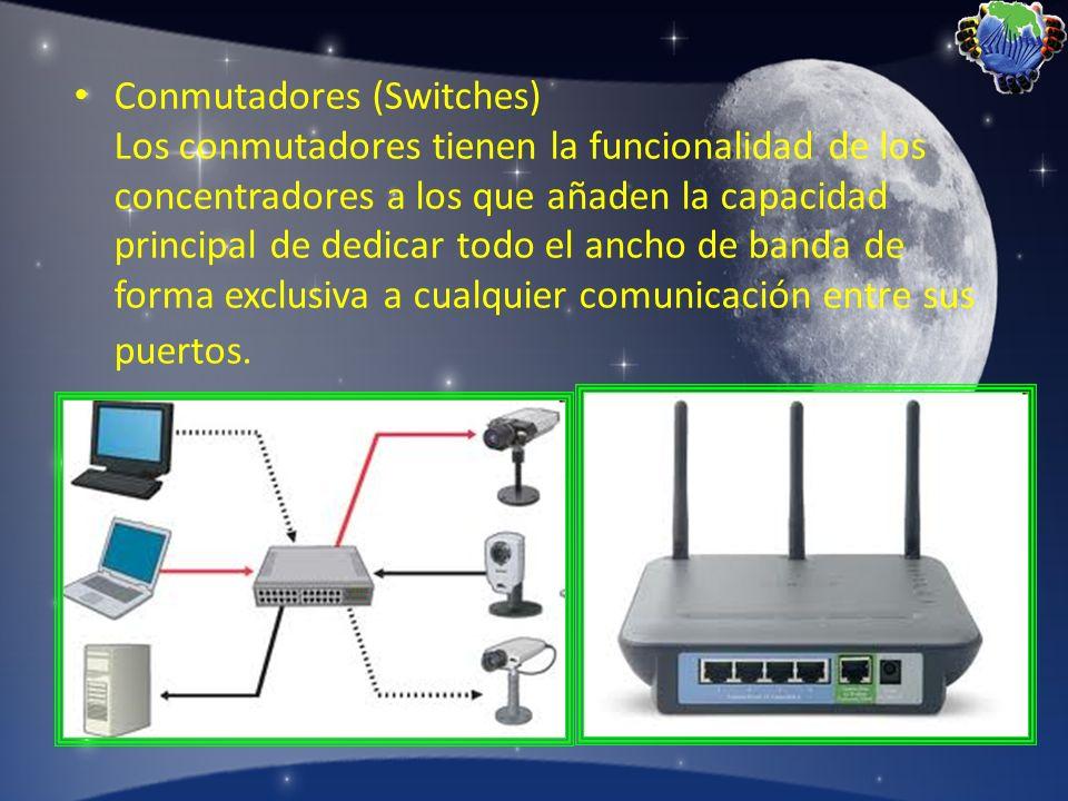 Conmutadores (Switches) Los conmutadores tienen la funcionalidad de los concentradores a los que añaden la capacidad principal de dedicar todo el ancho de banda de forma exclusiva a cualquier comunicación entre sus puertos.