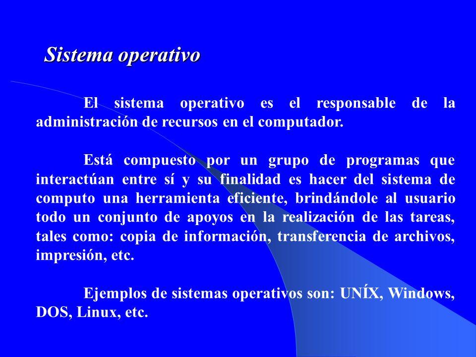 Sistema operativo El sistema operativo es el responsable de la administración de recursos en el computador.