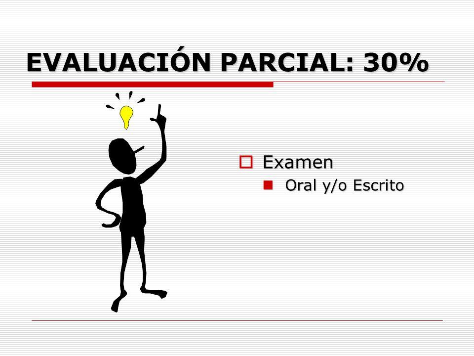 EVALUACIÓN PARCIAL: 30% Examen Oral y/o Escrito