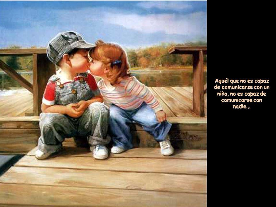 Aquél que no es capaz de comunicarse con un niño, no es capaz de comunicarse con nadie...