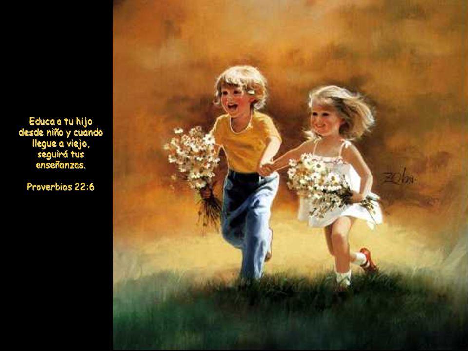 Educa a tu hijo desde niño y cuando llegue a viejo, seguirá tus enseñanzas. Proverbios 22:6