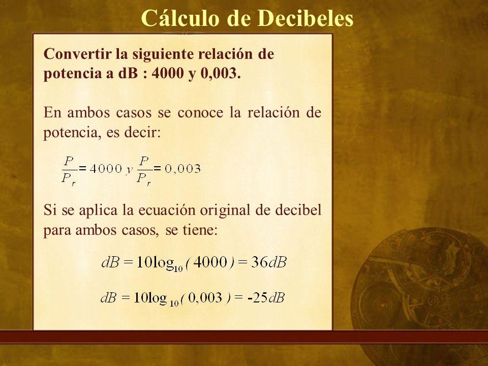 Cálculo de Decibeles Convertir la siguiente relación de potencia a dB : 4000 y 0,003. En ambos casos se conoce la relación de potencia, es decir: