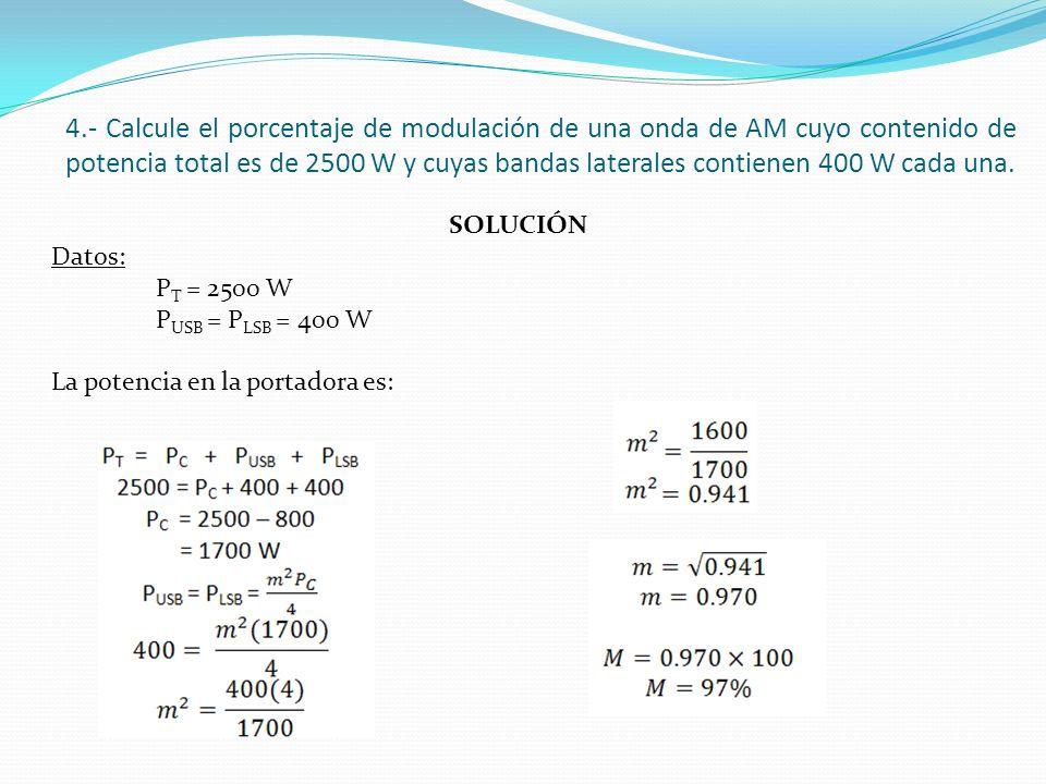 4.- Calcule el porcentaje de modulación de una onda de AM cuyo contenido de potencia total es de 2500 W y cuyas bandas laterales contienen 400 W cada una.