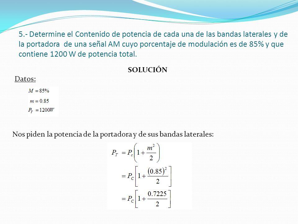5.- Determine el Contenido de potencia de cada una de las bandas laterales y de la portadora de una señal AM cuyo porcentaje de modulación es de 85% y que contiene 1200 W de potencia total.