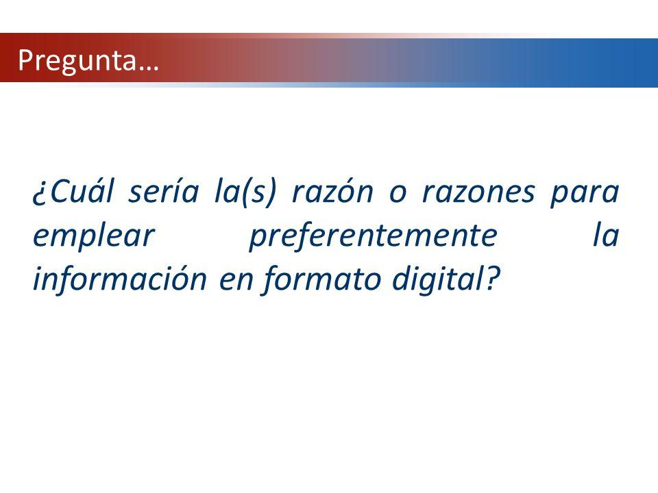 Pregunta… ¿Cuál sería la(s) razón o razones para emplear preferentemente la información en formato digital