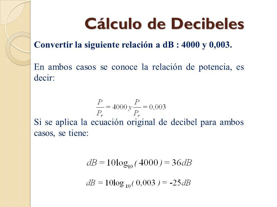 Cálculo de Decibeles Convertir la siguiente relación a dB : 4000 y 0,003. En ambos casos se conoce la relación de potencia, es decir: